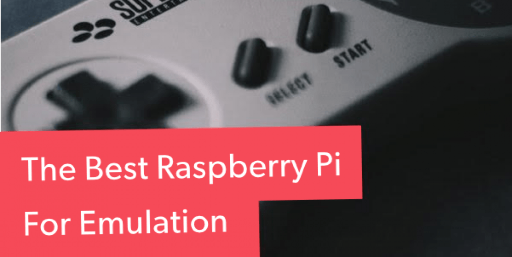 Picking Out the Best Raspberry Pi for Emulation